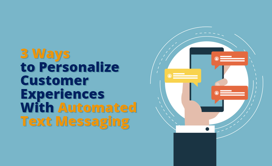 3 Ways to Personalize Customer Experiences With Automated Text Messaging