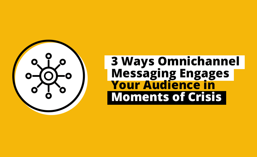 3 Ways Omnichannel Messaging Engages Your Audience in Moments of Crisis